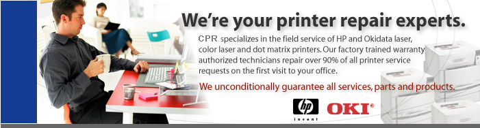 Printer repair experts. CPR specializes in the field service of HP and Okidata laser, color laser and dot matrix printers. Our factory trained warranty authorized technicians repair over 90% of all printer service requests on the first visit to your office.